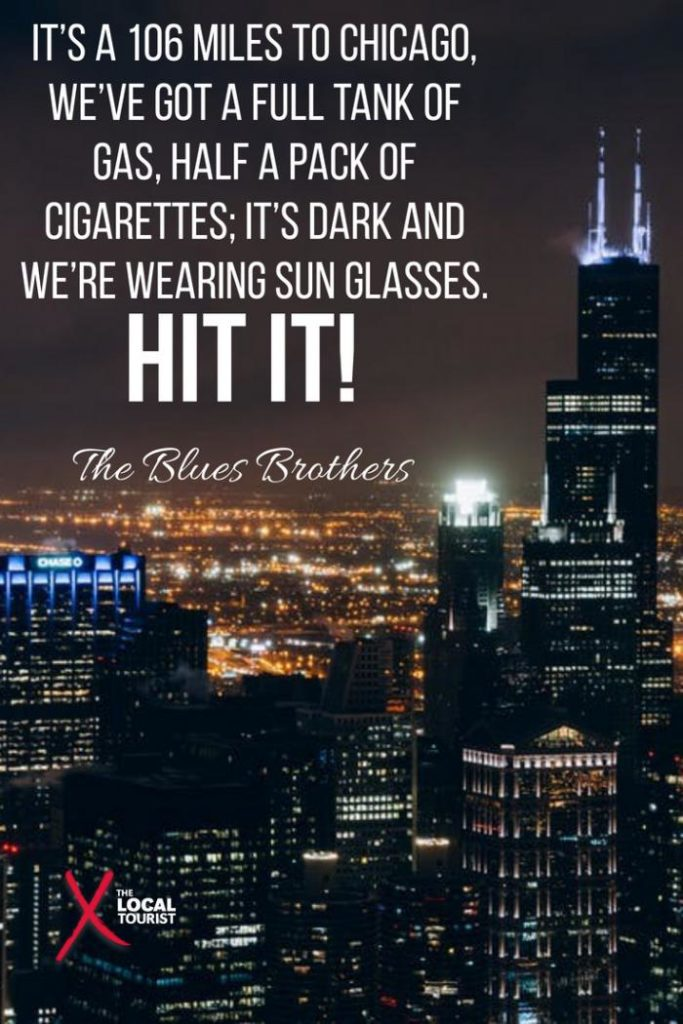 """It's a 106 miles to Chicago, we've got a full tank of gas, half a pack of cigarettes; it's dark and we're wearing sun glasses. Hit it!"" The Blues Brothers - quote about Chicago"